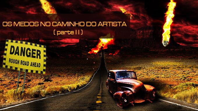 Os Medos No Caminho Do Artista (parte II)